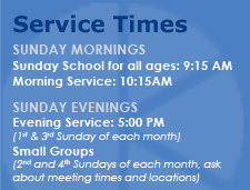 Service Times: Sunday Mornings at 10:20 AM, Sunday School at 9:15 AM.  Sunday Evenings at 5:00 PM.