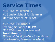 Service Times: Sunday Mornings at 8:30 and 10:45 AM, Sunday School at 10:00 AM.  Sunday Evenings at 5:00 PM.